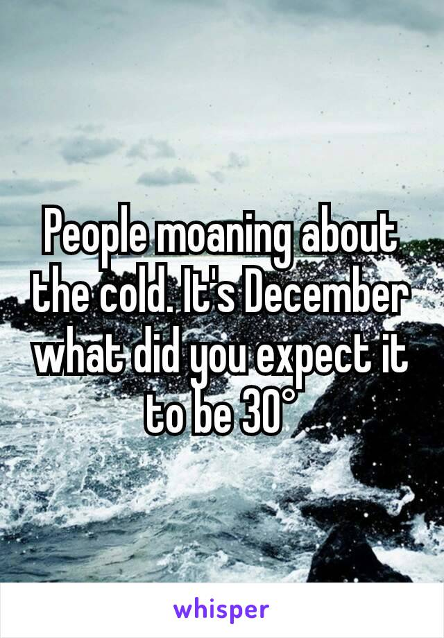 People moaning about the cold. It's December what did you expect it to be 30°