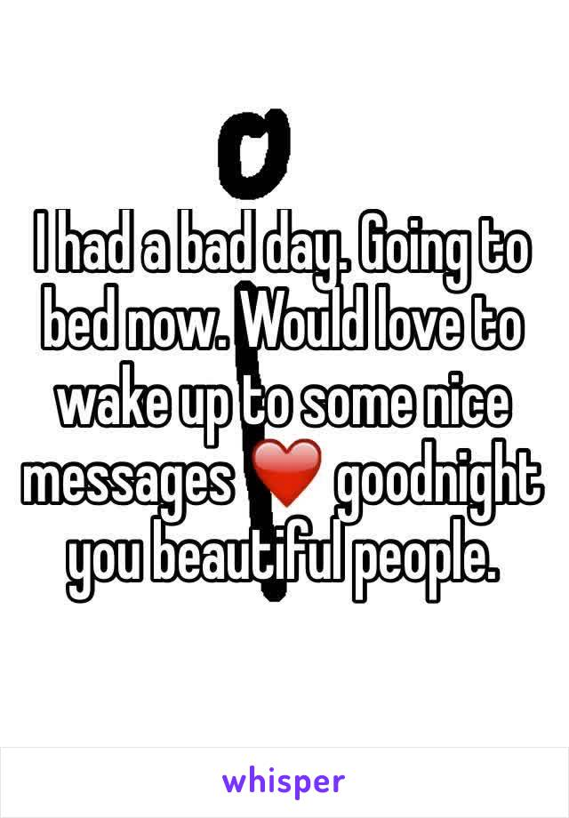I had a bad day. Going to bed now. Would love to wake up to some nice messages ❤️ goodnight you beautiful people.