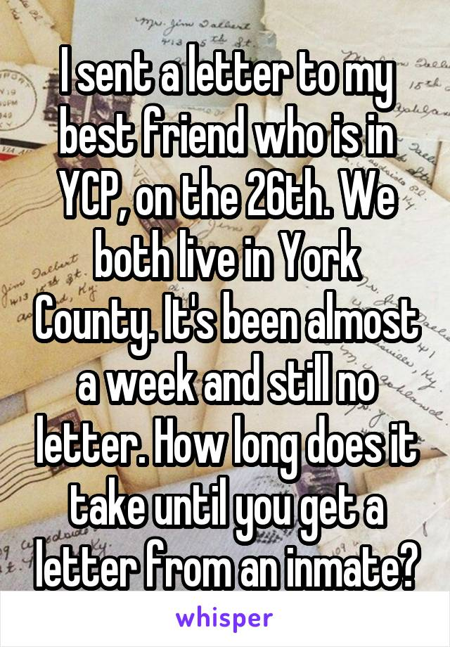 I sent a letter to my best friend who is in YCP, on the 26th. We both live in York County. It's been almost a week and still no letter. How long does it take until you get a letter from an inmate?