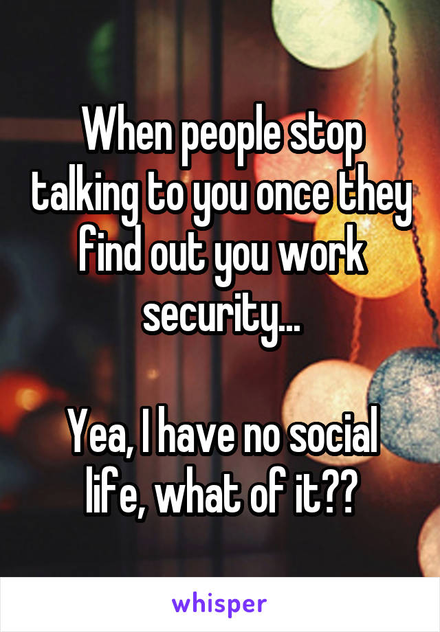 When people stop talking to you once they find out you work security...  Yea, I have no social life, what of it??