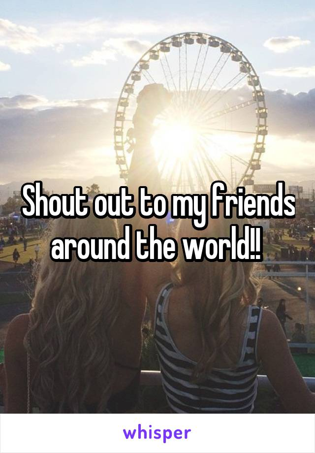 Shout out to my friends around the world!!