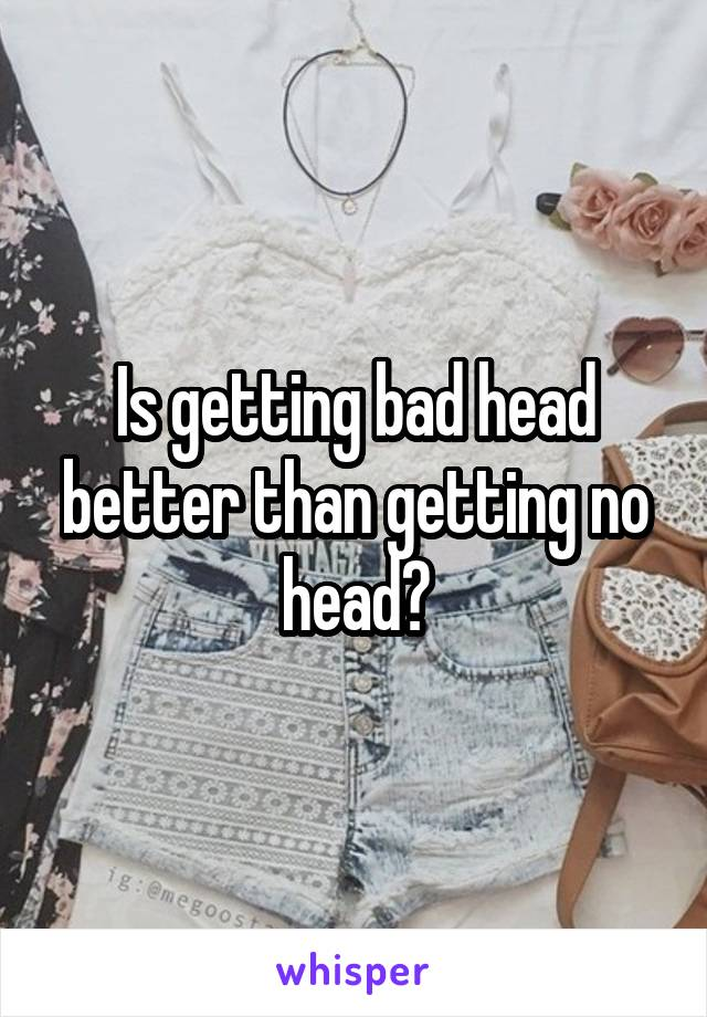 Is getting bad head better than getting no head?