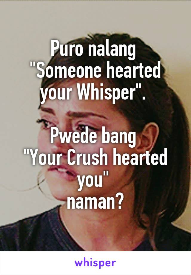 "Puro nalang  ""Someone hearted your Whisper"".   Pwede bang  ""Your Crush hearted you""  naman?"