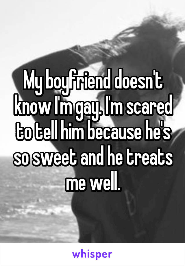 My boyfriend doesn't know I'm gay. I'm scared to tell him because he's so sweet and he treats me well.