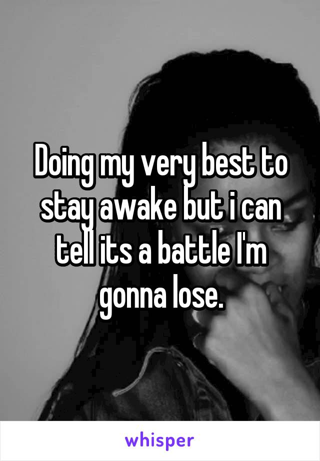 Doing my very best to stay awake but i can tell its a battle I'm gonna lose.