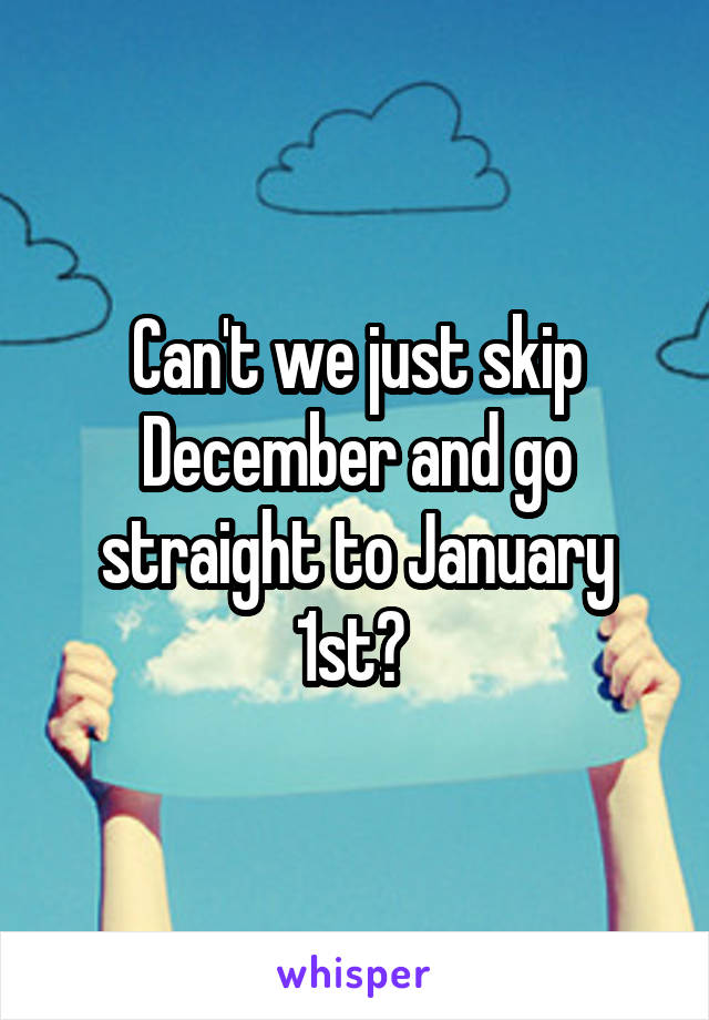 Can't we just skip December and go straight to January 1st?