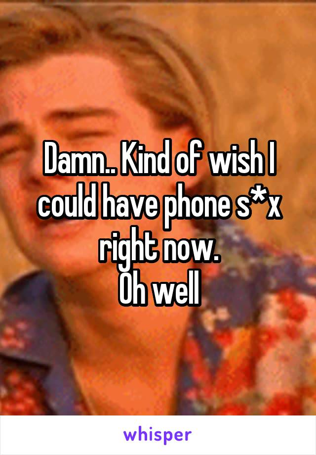 Damn.. Kind of wish I could have phone s*x right now. Oh well