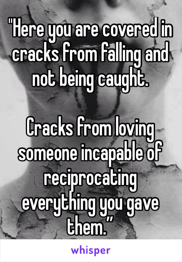 """Here you are covered in cracks from falling and not being caught.   Cracks from loving someone incapable of reciprocating everything you gave them."""