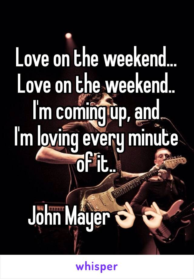Love on the weekend... Love on the weekend.. I'm coming up, and I'm loving every minute of it..  John Mayer👌🏻👌🏻