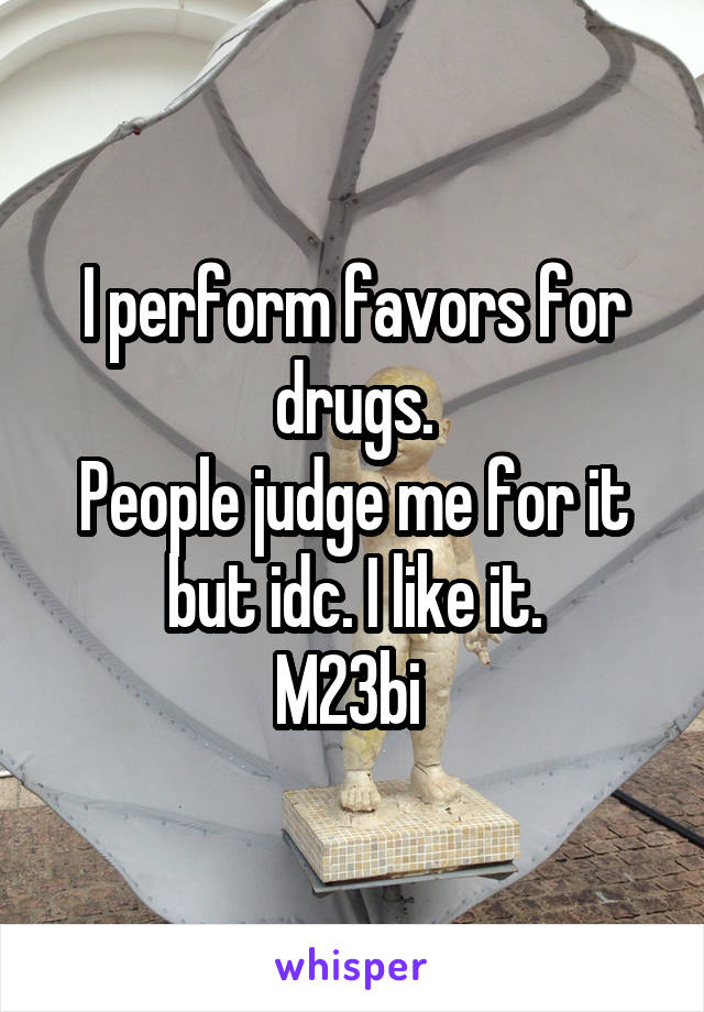 I perform favors for drugs. People judge me for it but idc. I like it. M23bi