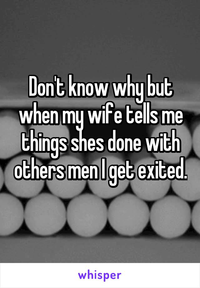 Don't know why but when my wife tells me things shes done with others men I get exited.