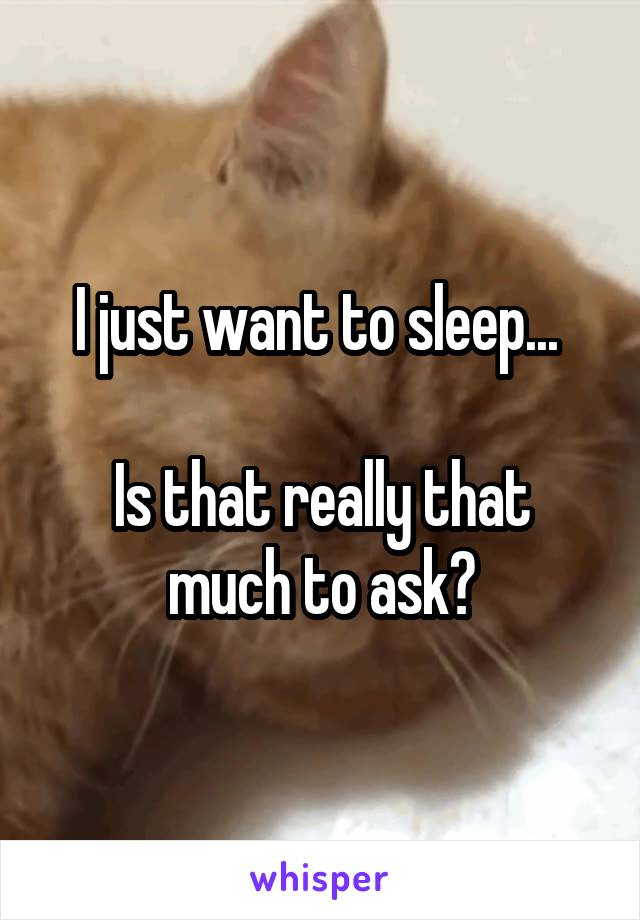 I just want to sleep...   Is that really that much to ask?