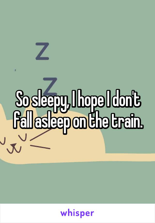So sleepy, I hope I don't fall asleep on the train.