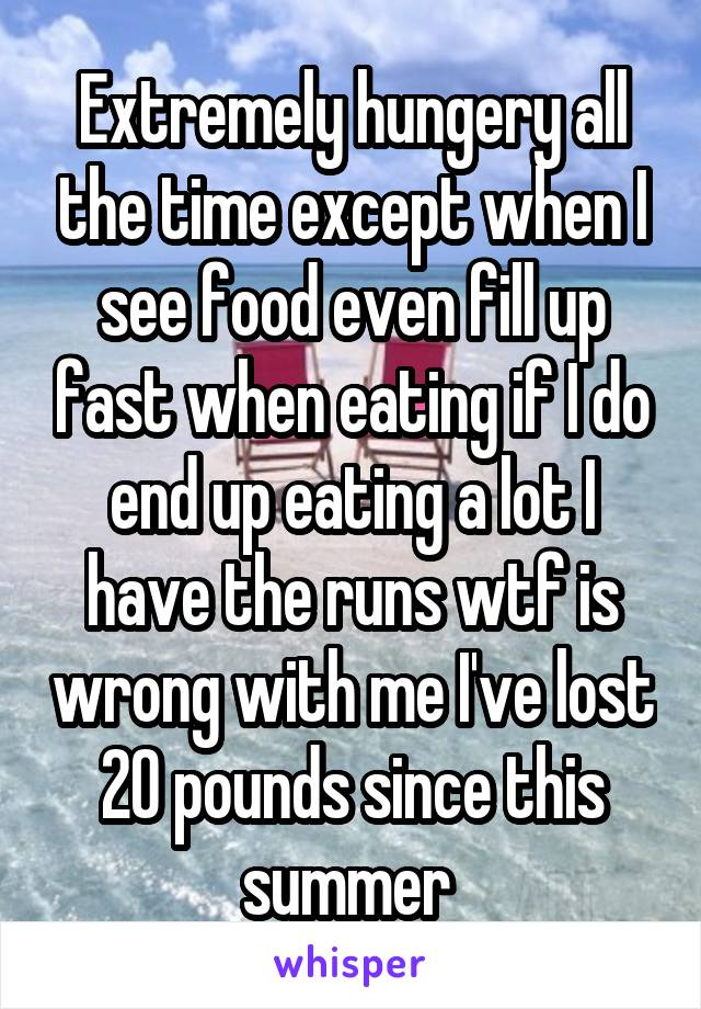 Extremely hungery all the time except when I see food even fill up fast when eating if I do end up eating a lot I have the runs wtf is wrong with me I've lost 20 pounds since this summer