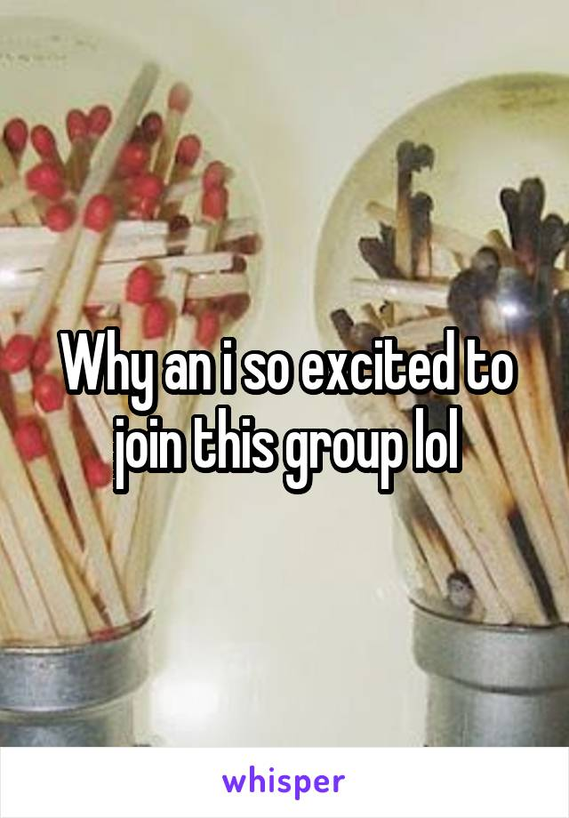 Why an i so excited to join this group lol