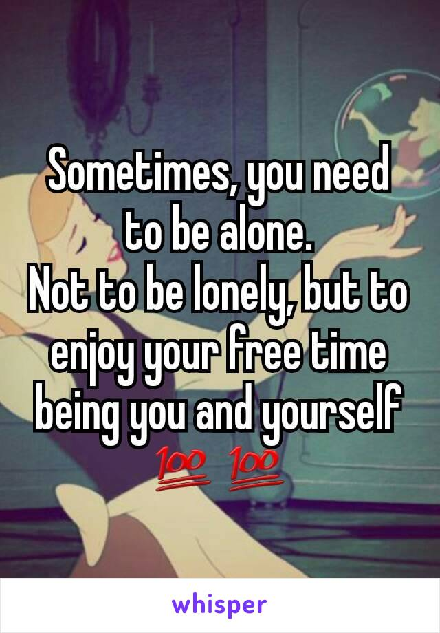 Sometimes, you need to be alone. Not to be lonely, but to enjoy your free time being you and yourself 💯💯
