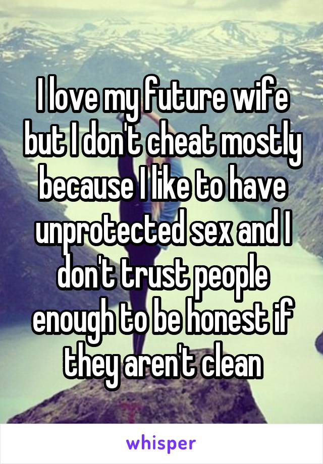 I love my future wife but I don't cheat mostly because I like to have unprotected sex and I don't trust people enough to be honest if they aren't clean