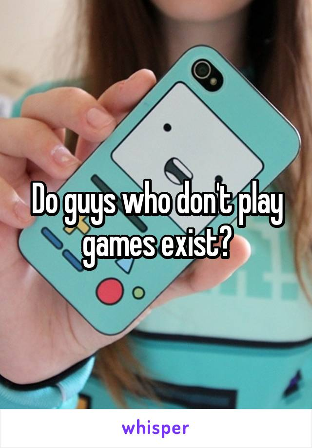 Do guys who don't play games exist?