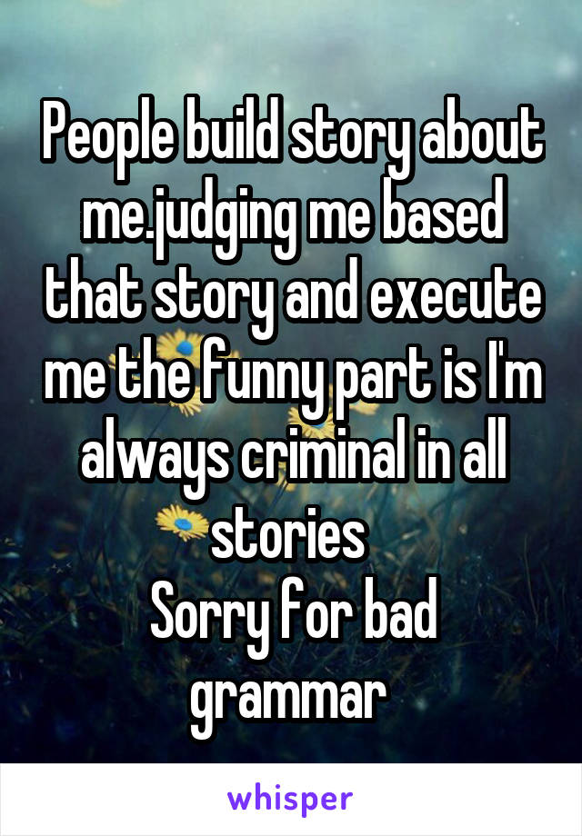 People build story about me.judging me based that story and execute me the funny part is I'm always criminal in all stories  Sorry for bad grammar