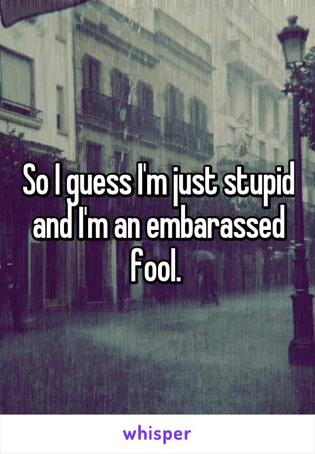 So I guess I'm just stupid and I'm an embarassed fool.