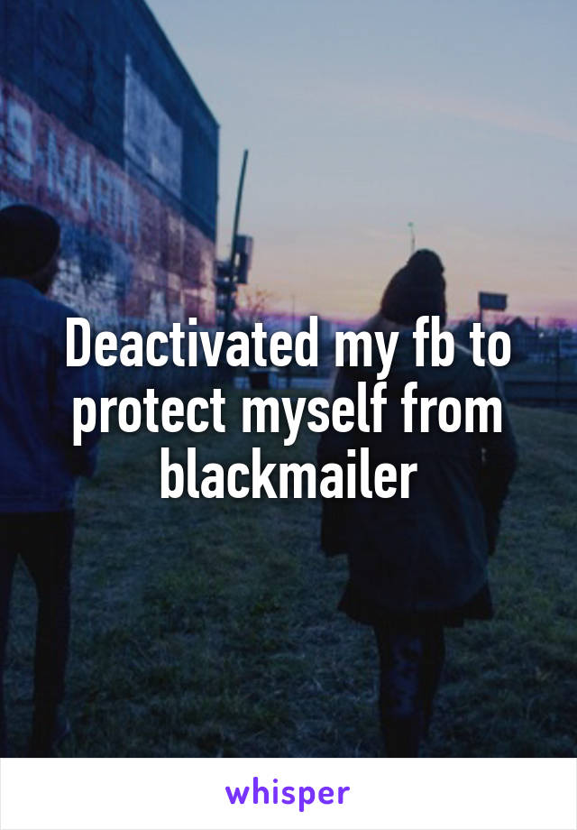 Deactivated my fb to protect myself from blackmailer