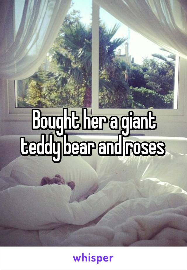 Bought her a giant teddy bear and roses