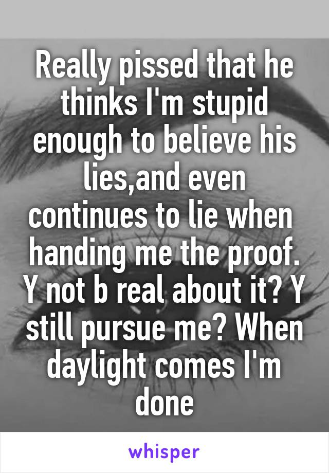 Really pissed that he thinks I'm stupid enough to believe his lies,and even continues to lie when  handing me the proof. Y not b real about it? Y still pursue me? When daylight comes I'm done
