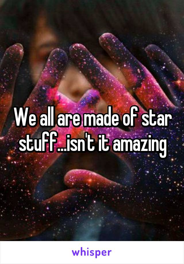 We all are made of star stuff...isn't it amazing