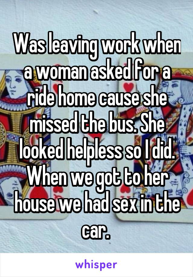 Was leaving work when a woman asked for a ride home cause she missed the bus. She looked helpless so I did. When we got to her house we had sex in the car.