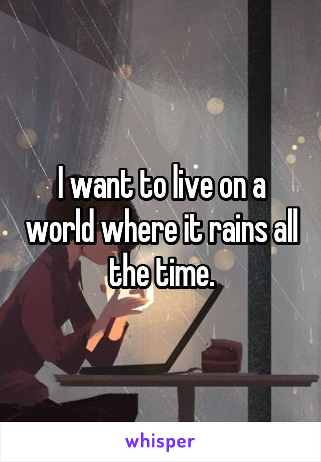 I want to live on a world where it rains all the time.