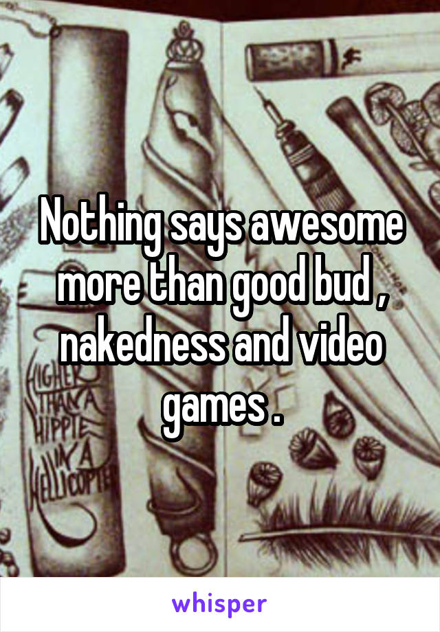 Nothing says awesome more than good bud , nakedness and video games .