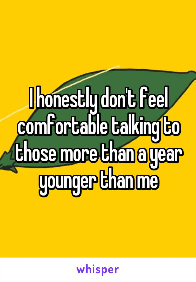 I honestly don't feel comfortable talking to those more than a year younger than me