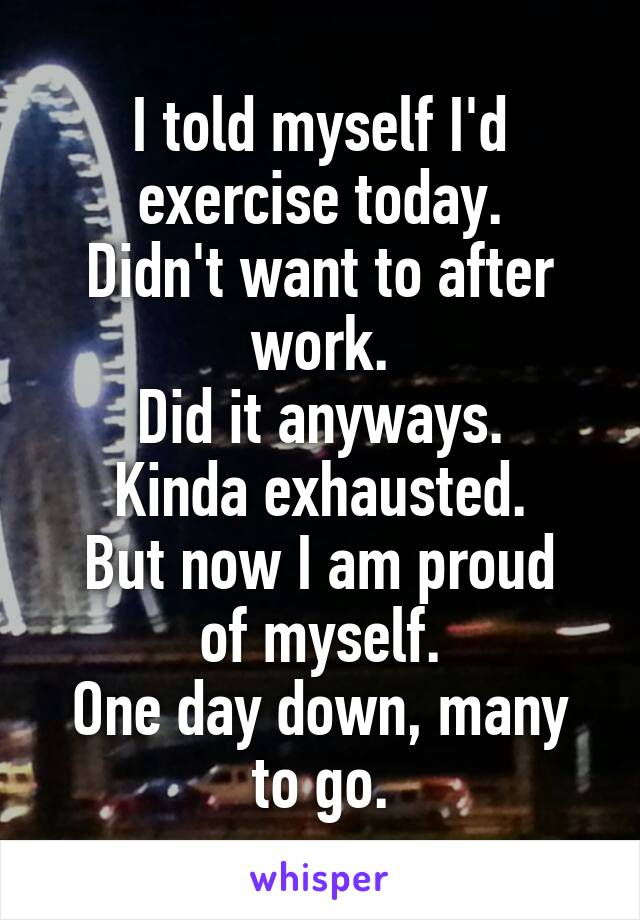 I told myself I'd exercise today. Didn't want to after work. Did it anyways. Kinda exhausted. But now I am proud of myself. One day down, many to go.