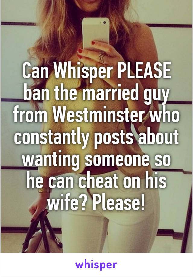 Can Whisper PLEASE ban the married guy from Westminster who constantly posts about wanting someone so he can cheat on his wife? Please!