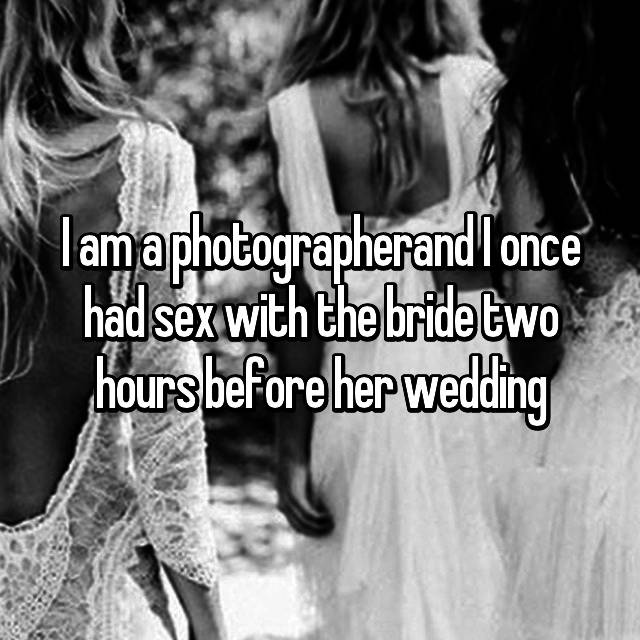 I am a photographerand I once had sex with the bride two hours before her wedding