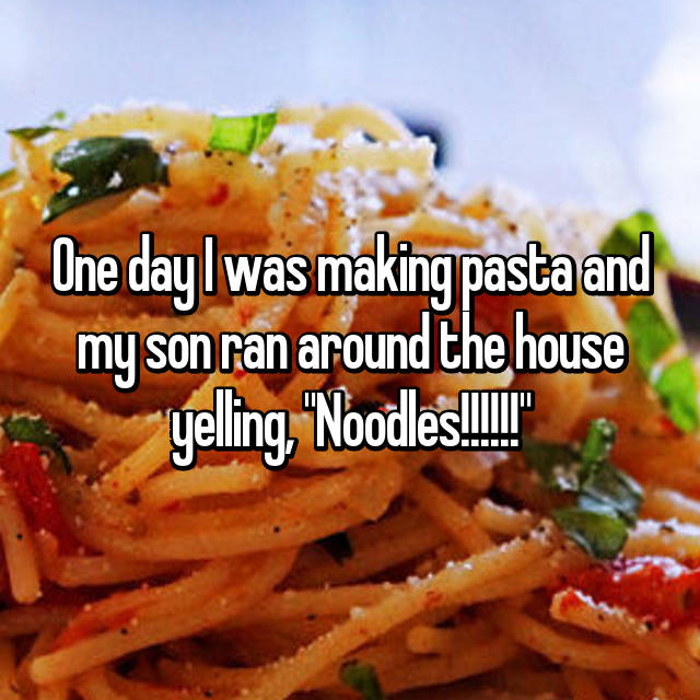 "One day I was making pasta and my son ran around the house yelling, ""Noodles!!!!!!"""