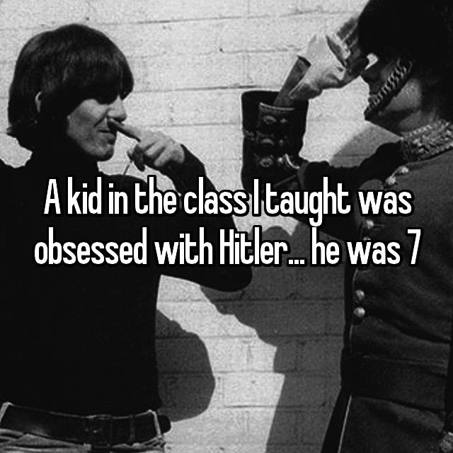 A kid in the class I taught was obsessed with Hitler... he was 7