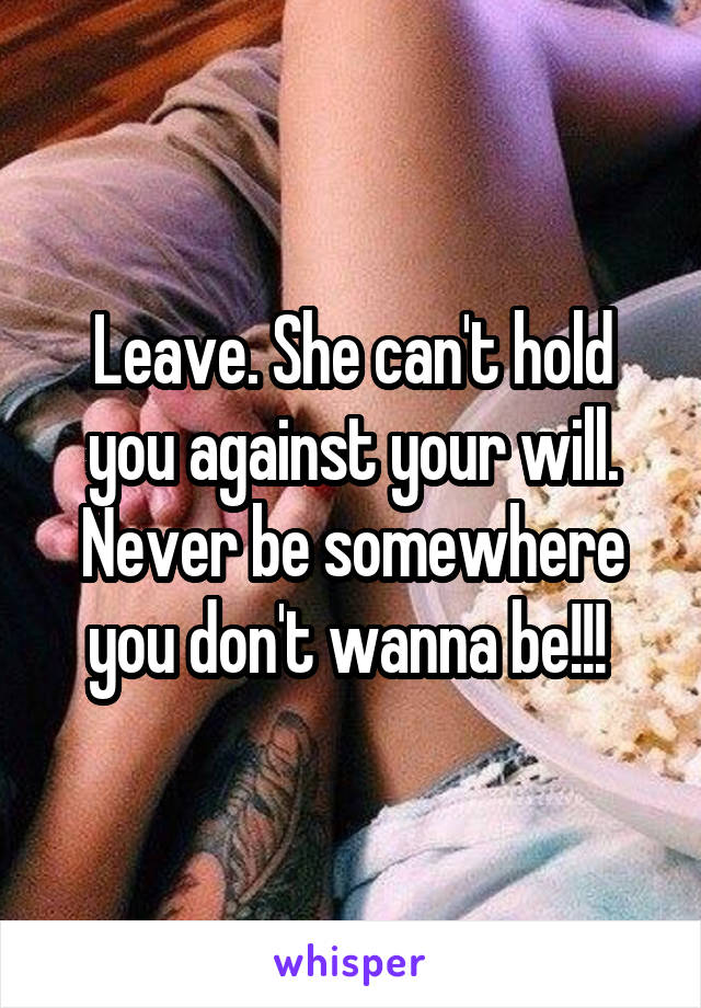Leave. She can't hold you against your will. Never be somewhere you don't wanna be!!!