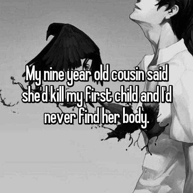 My nine year old cousin said she'd kill my first child and I'd never find her body.