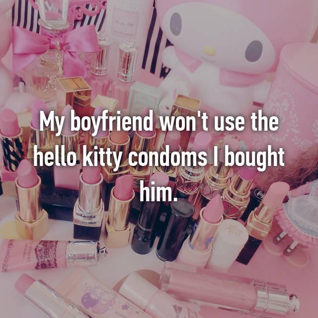 My boyfriend won't use the hello kitty condoms I bought him.