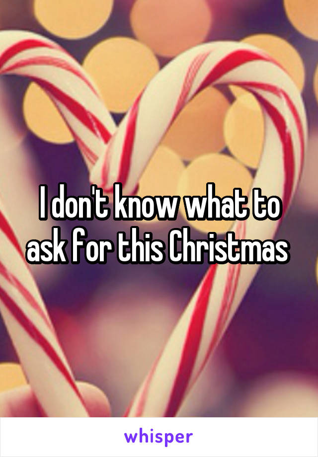 don't know what to ask for this Christmas