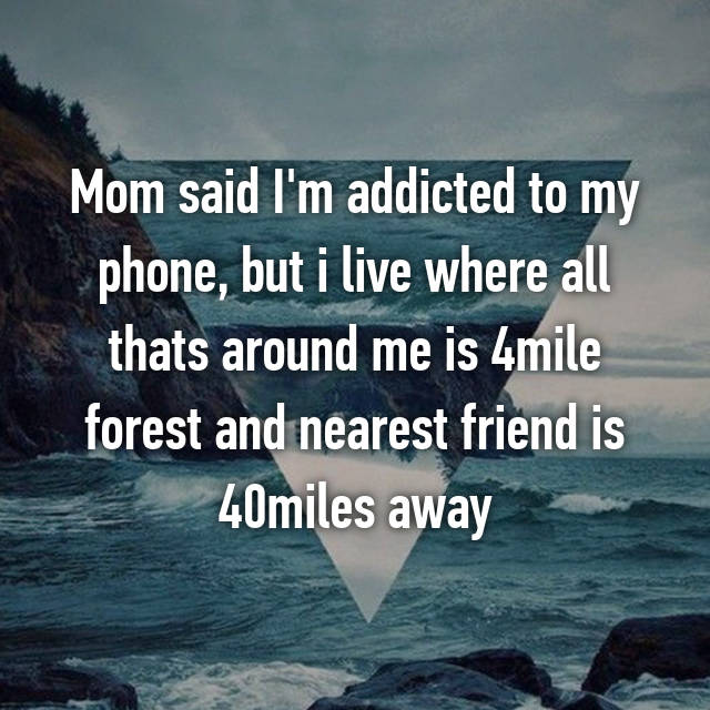 Mom said I'm addicted to my phone, but i live where all thats around me is 4mile forest and nearest friend is 40miles away