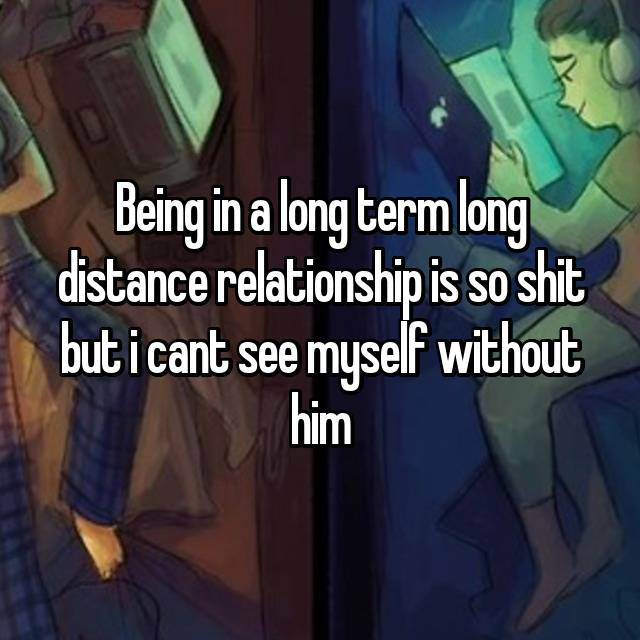 Being in a long term long distance relationship is so shit but i cant see myself without him