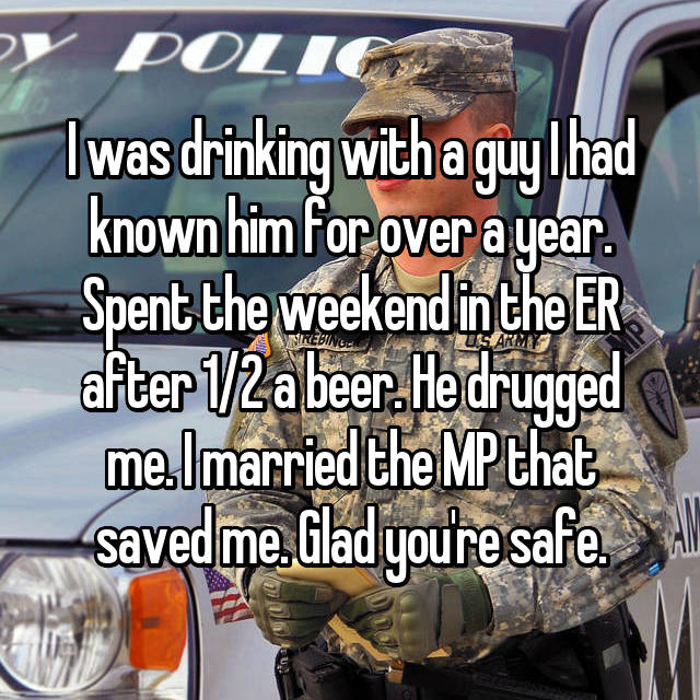 I was drinking with a guy I had known him for over a year. Spent the weekend in the ER after 1/2 a beer. He drugged me. I married the MP that saved me. Glad you're safe.