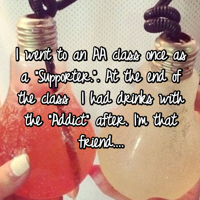 """I went to an AA class once as a """"Supporter."""". At the end of the class  I had drinks with the """"Addict"""" after. I'm that friend...."""