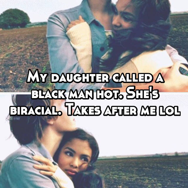 My daughter called a black man hot. She's biracial. Takes after me lol