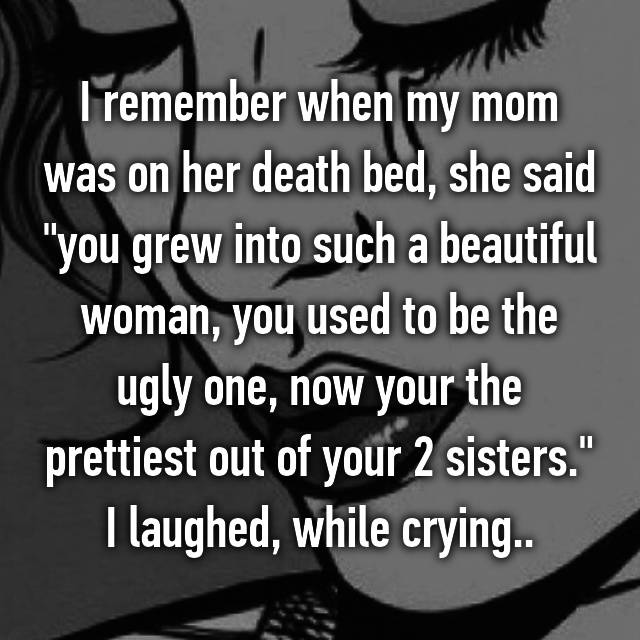 "I remember when my mom was on her death bed, she said ""you grew into such a beautiful woman, you used to be the ugly one, now your the prettiest out of your 2 sisters."" I laughed, while crying.."