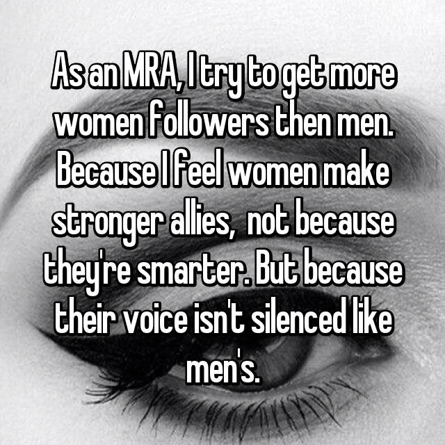As an MRA, I try to get more women followers then men. Because I feel women make stronger allies,  not because they're smarter. But because their voice isn't silenced like men's.