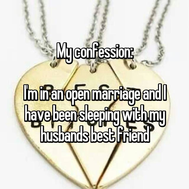 My confession:  I'm in an open marriage and I have been sleeping with my husbands best friend