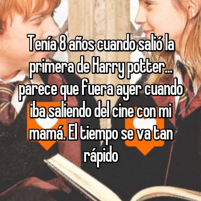 Tenía 8 años cuando salió la primera de Harry potter... parece que fuera ayer cuando iba saliendo del cine con mi mamá. El tiempo se va tan rápido